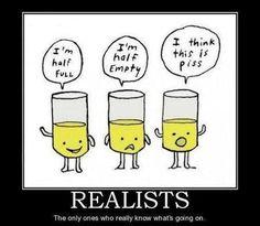 Ah yes, gotta love the realists among us... :) - http://holesinthefoam.us/imhalffullimhalfempty/