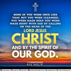 Some of you were once like that. But you were cleansed; you were made holy; you were made right with God by calling on the name of the Lord Jesus Christ and by the Spirit of our God. 1 Corinthians 6:11 NLT