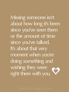Missing someone isn't about how long it's been since you seen them or the amount o ftime since you've talked. It's about that very moment when you're doing something and wishing they were right there with you.