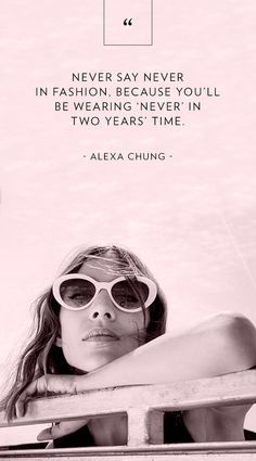 """Never say never in fashion, because you'll be wearing 'never' in two years' time."" - Alexa Chung // Fashion Advice"