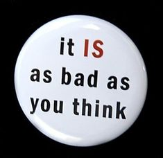 It Is As Bad As You Think - Button Pinback Badge 1 inch - Magnet Keychain or Flatback Button Badge, 1 Button, Button Picture, Morale Patch, Pin And Patches, Cute Pins, Sarcastic Quotes, Pin Badges, Bumper Stickers