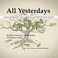 All Yesterdays: Unique and Speculative Views of Dinosaurs and Other Prehistoric Animals by [Naish, Darren, Kosemen, C.M., Conway, John]