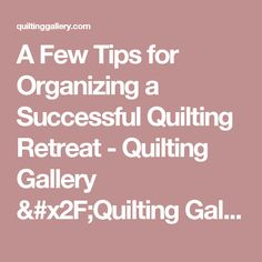 A Few Tips for Organizing a Successful Quilting Retreat - Quilting Gallery /Quilting Gallery