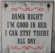 damn right i'm good in bed i can stay there all day