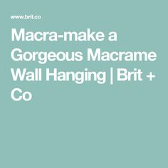 Macra-make a Gorgeous Macrame Wall Hanging | Brit + Co