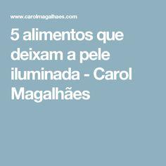 5 alimentos que deixam a pele iluminada - Carol Magalhães