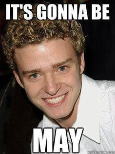 It's gonna be may. Justin Timberlake :) Best Meme EVER!