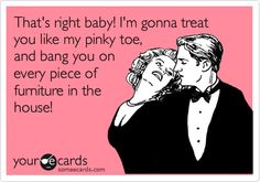 That's right baby! I'm gonna treat you like my pinky toe, and bang you on every piece of furniture in the house!
