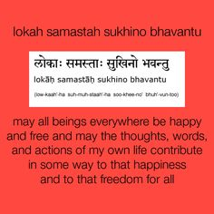 lokah samastah sukhino bhavantu:  may all beings everywhere be happy and free and may the thoughts, words, and actions of my own life contribute in some way to that happiness   and to that freedom for all