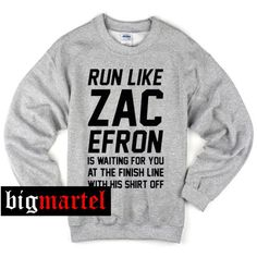 Buy run like zac efron quote Sweatshirt from bigmartel.com This t-shirt is Made To Order, one by one printed so we can control the quality. We use newest DTG Technology to print on to run like zac efr