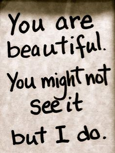 """You are beautiful. You might not see it but I do."" —​ Anonymous"
