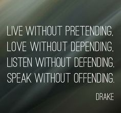 Live without pretending. Love without depending. Listen without defending. Speak without offending. – Drake
