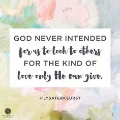 """God never intended for us to look to others for the kind of love only He can give."" - Lysa TerKeurst"