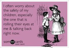 Funny Family Ecard: I often worry about the safety of my children, especially the one that is rolling their eyes at me & talking back right now.