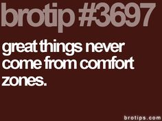 brotip #3697 Great things never come from comfort zones.