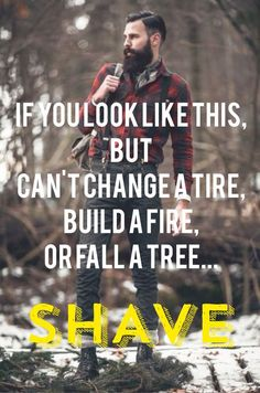If You Look Like This, But Can't Change A Tire, Build A Fire, Or Fall A Tree... Shave From beardoholic.com