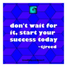 Reed's thought of the day for Friday, July 7, 2017: don't wait for it, start your success today ~ tjreed #quote #quoteoftheday  #quotestoliveby #wordsofwisdom #wordstoliveby  #thoughtoftheday #digitalart #digitaldesign #wordsmith #wordporn #tjreed For my latest thoughts, poetry, weekly flash fiction, random sneak peeks and more follow me @ tjreedblog.wordpress.com
