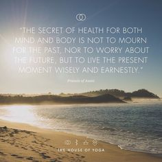 """''The secret of health for both mind and body is not to mourn for the past, nor to worry about the future, but to live the present moment wisely and earnestly."""" #quote #thehouseofyoga"""