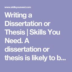 Writing a Dissertation or Thesis | Skills You Need.  A dissertation or thesis is likely to be the longest and most difficult piece of work a student has ever completed. It can, however, also be a very rewarding piece of work since, unlike essays and other assignments, the student is able to pick a topic of special interest and work on their own initiative.   Find more at: http://www.skillsyouneed.com/learn/dissertation-writing.html#ixzz4J11H5dj9