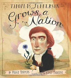Thomas Jefferson Grows a Nation - MAIN Juvenile E332.79 .T57 2015   - check availability @ https://library.ashland.edu/search/i?SEARCH=9781620916285