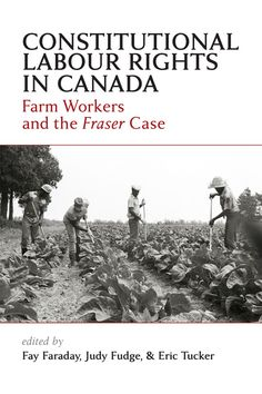 Constitutional Labour Rights in Canada: Farm Workers and the Fraser Case / Authors: Fay Faraday + Judy Fudge & Eric Tucker (c) 2012