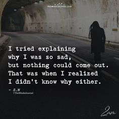 I tried explaining why I was so sad but nothing could come out that was when I realized I didn't know why either. The Minds Journal Sad Life Quotes, Hurt Quotes, Love Quotes, Inspirational Quotes, Picture Quotes, Motivational Quotes, Deep Depression Quotes, Fighting Depression, Frases