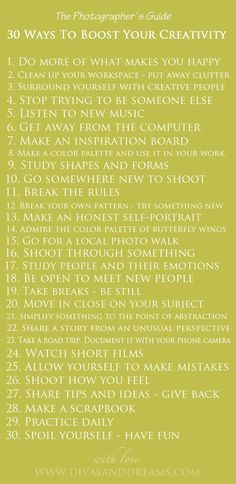 30 Ways to Boost Your Creativity. Wonderful. I'm memorizing, although I bet I do most of them. Good to be reminded of this good stuff! PS I DID NOT even realize it's a PHOTOGRAPHER's Guide!!! I thought it was for anyone ... which it is. But especially photographers. How cool is that!!