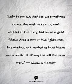 """""""Left to our own devices, we sometimes choose the most locked up, dark versions of the story, but what a good friend does is turn on the lights, open the window, and remind us that there are a whole lot of ways to tell the same story.""""  ― Shauna Niequist"""