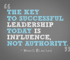 The key to successful leadership today is influence, not authority. —Kenneth Blanchard