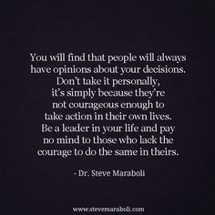 """You will find that people will always have opinions about your decisions. Don't take it personally, it's simply because they're not courageous enough to take action in their own lives. Be a leader in your life and pay no mind to those who lack the courage to do the same in theirs."" - Steve Maraboli #quote"
