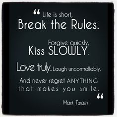 Life is short.  Break the rules.  Forgive quickly, kiss slowly.  Love truly.  Laugh uncontrollably.  And never regret anything that makes you smile.  - Mark Twain #life quote