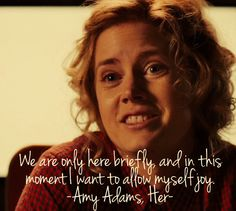 Amy Adams, Her quote. Quite possibly my favorite movie of 2013!