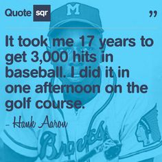 It took me 17 years to get 3,000 hits in baseball. I did it in one afternoon on the golf course.  - Hank Aaron #quotesqr #quotes #sportsquotes