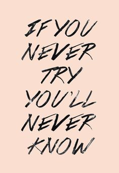 If you never try, you'll never know.