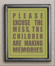 I don't have any kids but I certainly have messes and I just love this sentiment - life's too short to fret over a little dust or the occasional dirty dish!