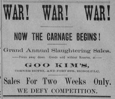 """""""WAR! WAR! WAR!  Now the carnage begins!  Grant Annual Slaughtering Sales  --Prices away down. Goods sold without Reserve, at--  Goo Kim's, Corner Hotel and Fort Sts. Honolulu  Sales for Two Weeks Only  We Defy Competition  The daily herald, July 22, 1887, A, Image 3 http://chroniclingamerica.loc.gov/lccn/sn85047239/1887-07-22/ed-1/seq-3/"""