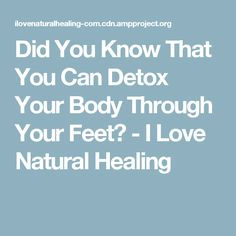 Did You Know That You Can Detox Your Body Through Your Feet? - I Love Natural Healing