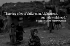 """""""There are a lot of children in Afghanistan, but little childhood.""""- Khaled Hosseini (The Kite Runner). So true that it broke my heart! Literature Quotes, Author Quotes, Poem Quotes, Words Quotes, Life Quotes, Qoutes, Poems, Favorite Book Quotes, Best Quotes"""