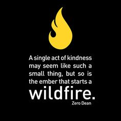 """""""A single act of kindness may seem like such a small thing, but so is the ember that starts a wildfire."""" - Zero Dean"""