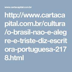 http://www.cartacapital.com.br/cultura/o-brasil-nao-e-alegre-e-triste-diz-escritora-portuguesa-2178.html