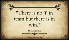 There is no 'i' in team but there is in win. – Michael Jordan