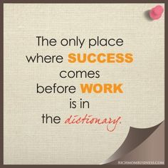 The only place where success comes before work is in the dictionary. Pinterest Inspirational quotes, inspirational quote. Connect and get freebies and discounts for work at home moms and work at home mom businesses. Blog - richmombusiness.com www.youtube.com/... twitter.com/byrenae www.facebook.com/... Tags: #wahm, wahm, home business, wahm forum, #wahmforum, mompreneur, mom entrepreneur, make money from home, business inspirational quotes,