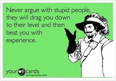Never argue with stupid people. They will drag you down to their level and then beat you with experience. #INTJ