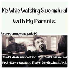 OMG Yes! This is pretty much while watching with ANYONE who doesn't know all about Sam, Dean, Castiel!
