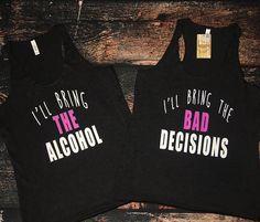 I'll bring the ALCOHOL I'll bring the BAD DECISIONS