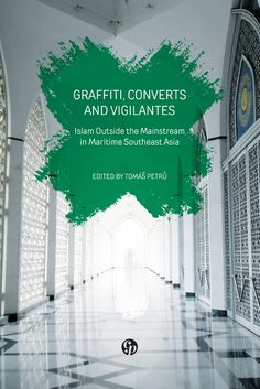 Graffiti, Converts and Vigilantes: Islam Outside the Mainstream in Maritime Southeast Asia (Preview) — Tomas Petru (Ed.)