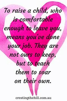 To raise a child, who is comfortable enough to leave you, means you've done…