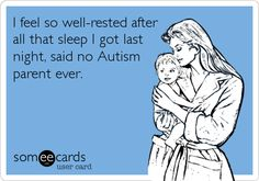 I feel so well-rested after all that sleep I got last night, said no Autism parent ever.