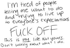 I'm tired of people telling me what to do ans trying to live up to everyone's expectations. Fuck off this is my life. Don't worry about what I do. Real Quotes, Quotes To Live By, Life Quotes, Qoutes, Random Quotes, Quotable Quotes, Attitude Quotes, Quotations, Tired Of People
