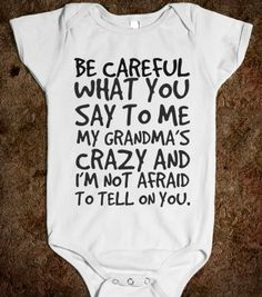 BE CAREFUL WHAT YOU SAY TO ME MY GRANDMA'S CRAZY AND I'M NOT AFRAID TO TELL ON YOUR BABY one-piece - glamfoxx.com - Skreened T-shirts, Organ...